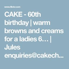 CAKE - 60th birthday | warm browns and creams for a ladies 6… | Jules enquiries@cakechester.co.uk | Flickr