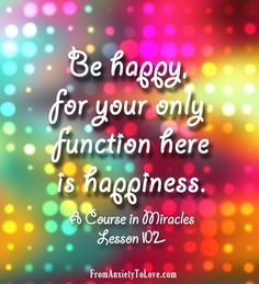 """""""Be happy, for your only function here is happiness"""" - A Course in Miracles #ACIM"""