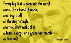 Every day that is born into the world comes like a burst of music, and rings itself all the way through; and thou shalt make of it a dance, a dirge, or a grand life-march as thou wilt. / Thomas Carlyle (1795-1881) Scottish essayist and historian (Attributed)  [More info ...]