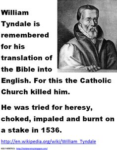 William Tyndale is remembered for his translation of the Bible into English. For this the Catholic Church killed him. He was tried for heresy, choked, impaled and burnt on a stake in 1536.