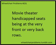 Movie theater handicapped seats being at the very front or very back rows.