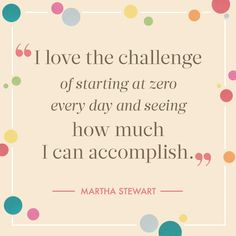 """I love the challenge of starting at zero every day and seeing how much I can accomplish."" -- Martha Stewart"
