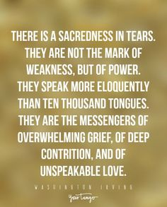 """There is a sacredness in tears. They are not the mark of weakness, but of power. They speak more eloquently than ten thousand tongues. They are the messengers of overwhelming grief, of deep contrition, and of unspeakable love."" —Washington Irving"