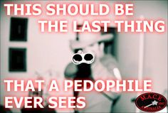 The last thing a paedophile should ever see