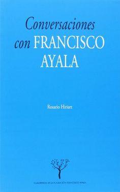 Conversaciones con Francisco Ayala / Rosario Hiriart . [Granada] : Fundación Francisco Ayala : Universidad de Granada, 2014