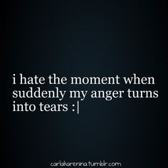 so damn true... then I feel like my point goes out the window cause I'm trying so hard not to cry