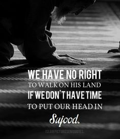 We have no right to walk on his land if we don't have time to put our head in Sujood