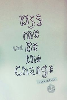 Kiss me and be my change