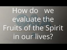 How do we evaluate the Fruits of the Spirit in our lives?