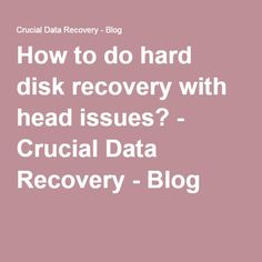 How to do hard disk recovery with head issues? - Crucial Data Recovery - Blog  http://www.crucialdatarecovery.com/services/  http://www.crucialdatarecovery.com/