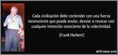 Cada civilización debe contender con una fuerza inconsciente que puede anular, desviar o revocar casi cualquier intención consciente de la colectividad. (Frank Herbert)