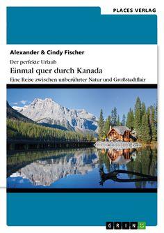 Der perfekte Urlaub: Einmal quer durch Kanada – Eine Reise zwischen unberührter Natur und Großstadtflair von Alexander Fischer und Cindy Fischer