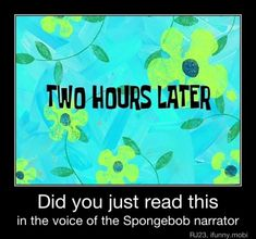 I didn't watch spong bob in like a year and I still did
