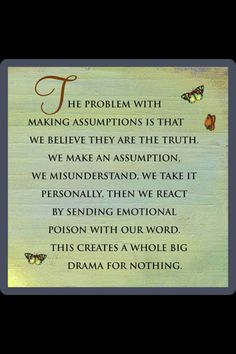 The Four Agreements <3 <3 #3: Don't Make Assumptions <3 <3 The problem with making assumptions is that we believe they are the truth. We make an assumption. We misunderstand. We take it personally. Then we react by sending emotional poison with our word. This creates a whole big drama for nothing. ;-(