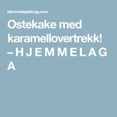 Ostekake med karamellovertrekk! – H J E M M E L A G A