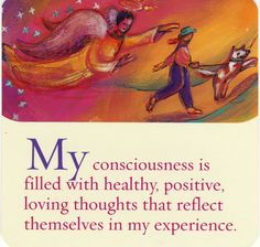"""""""My consciousness is filled with healthy, positive, loving thoughts that reflect themselves in my experience. """" ~Louise Hay"""