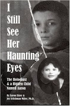I Still See Her Haunting Eyes: The Holocaust & a Hidden Child Named Aaron: Aaron Elster, Joy Erlichman Miller: 9780975987520: Amazon.com: Books