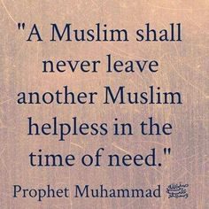 """A Muslim shall never leave another Muslim helpless in the time of need."" - Prophet Muhammad (SAW)"