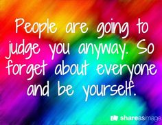 People are going to judge you anyway. So forget about everyone and be yourself.