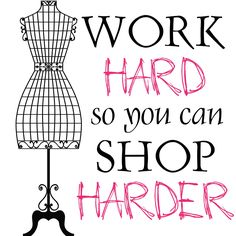 Fashion quotes - Work hard so you can shop harder!