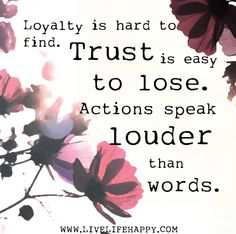 Loyalty is hard to find. Trust is easy to lose. Actions speak louder than words.