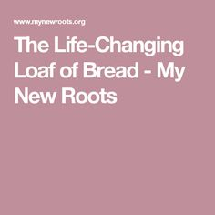 The Life-Changing Loaf of Bread - My New Roots