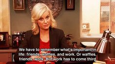 You have your priorities straight. | 21 Ways You Are Definitely Leslie Knope
