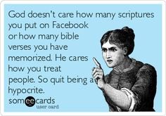 God doesn't care how many scriptures you put on Facebook or how many bible verses you have memorized. He cares how you treat people. So quit being a hypocrite.