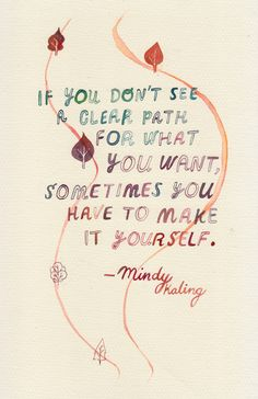 """If you don't see a clear path for what you want, sometimes you have to make it yourself"" - Mindy Kaling #quote"