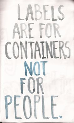 Labels Are for Containers, Not for People! (Via child-of-the-universe onTumblr)