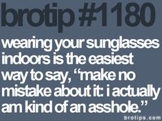 Brotips #1180 - 'Wearing your sunglasses indoors is the easiest way to say, ''Make no mistake about it: I actually am kind of an asshole.'''