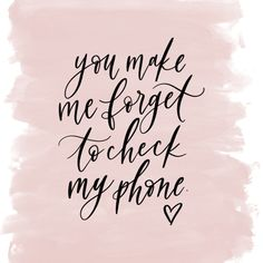 make me forget to check my phone, calligraphy quote, love