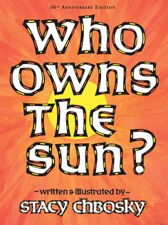 Who Owns the Sun? by Stacy Chbosky.  30th Anniversary Edition. Having learned from the father he admires so much that the world is filled with things too special for any one person to own, a boy is upset to hear that he and his father are owned by the man in the big house where they work. Stacy Chbosky wrote and illustrated this book when she was 14 years old! Available August 2018. Hardcover, isbn 9781930900998.