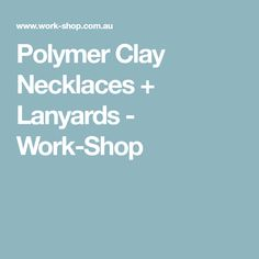 Polymer Clay Necklaces + Lanyards - Work-Shop