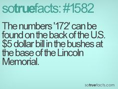 The numbers '172' can be found on the back of the U.S. $5 dollar bill in the bushes at the base of the Lincoln Memorial.
