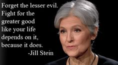 """""""Forget the lesser evil. Fight for the greater good like your life depends on it, because it does."""" - Jill Stein"""