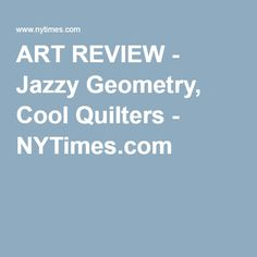 ART REVIEW - Jazzy Geometry, Cool Quilters - NYTimes.com