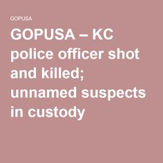 GOPUSA – KC police officer shot and killed; unnamed suspects in custody