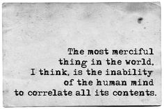 H. P. Lovecraft: 'The most merciful thing in the world, I think, is the inability of the human mind to correlate all its contents.'