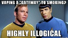 """Vaping, a ""gateway"" to smoking?  Highly illogical.""   Once you vape delicious juices, you won't be able to stand the taste of cigarettes. And it's cheaper. No one starts vaping and then thinks, ""This is pretty good and all, but I think instead I'll pay more money for a nasty tasting cancer stick."""