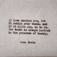 If love strikes You, let it rattle your bones, and if it kills You, so be it... for death is always invited in the presence of beauty. ~ r.m.drake