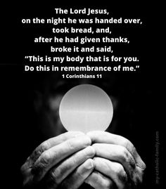 "Today's Mass readings: http://www.my-catholic-family.com/3878/daily-scriptures-body/ The Lord Jesus, on the night he was handed over, took bread, and, after he had given thanks, broke it and said, ""This is my body that is for you. Do this in remembrance of me."""