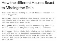 How the different Houses React to Missing the Train Slytherin: *Starts making a list of feasible excuses for why it happened* Ravenclaw: *Takes a calming, deep breath, sends an owl to the school, and. Harry Potter Texts, Harry Potter Wizard, Harry Potter Marauders, Harry Potter Fan Art, Harry Potter Fandom, Harry Potter Universal, Harry Potter World, Marauders Era, Potter Facts