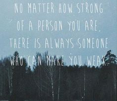 No matter how strong you are,  there is always one person that can make you weak.