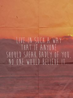 Live in such a way that if anyone should speak badly of you, no one would believe it.   Words of Wisdom   Sadie & Dasie