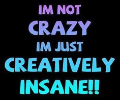 I'm not crazy, I'm just creatively insane. Picture Quotes.
