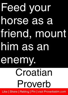 Feed your horse as a friend, mount him as an enemy. - Croatian Proverb #proverbs #quotes