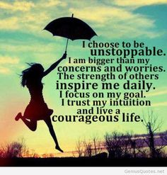 """""""I choose to be unstoppable. I am bigger than my concerns and worries. The strength of others inspire me daily. I focus on my goal and I live a courageous life"""" / positive quotes for inspiration Happy Quotes, Great Quotes, Quotes To Live By, Positive Quotes, Happiness Quotes, Positive Thoughts, Smart Quotes, Random Thoughts, Positive Life"""