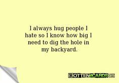 I always hug people I  hate so I know how big I  need to dig the hole in  my backyard.
