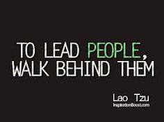 To lead people, walk behind them.  ~ lao tse